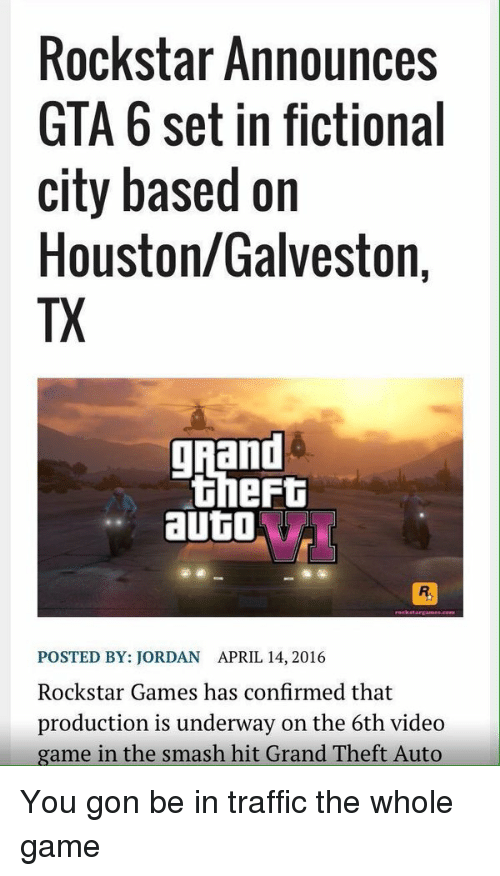 rockstar gaming: Rockstar Announces  GTA 6 set in fictional  city based on  Houston/Galveston,  TX  ghand  theFt  auto  POSTED BY: JORDAN APRIL 14, 2016  Rockstar Games has confirmed that  production is underway on the 6th video  game in the smash hit Grand Theft Auto You gon be in traffic the whole game
