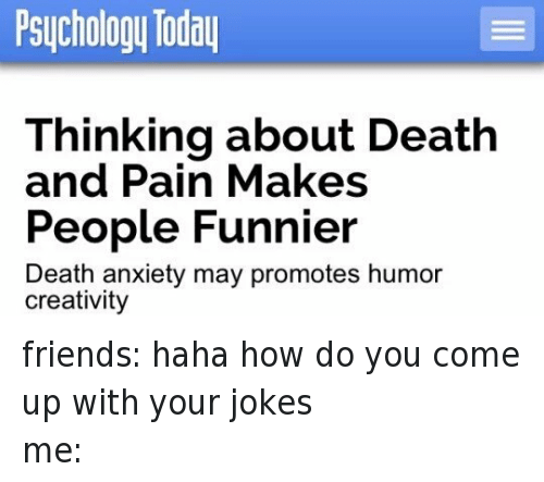 death-and-pain: @deluxepeach  friends: haha how do you come up with your jokes  me:   Thinking about Death and Pain Makes People Funnier  Death anxiety may promotes humor creativity friends: haha how do you come up with your jokes-me: