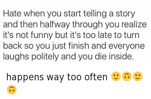 Funniness: Hate when you start telling a story  and then halfway through you realize  it's not funny but it's too late to turn  back so you just finish and everyone  laughs politely and you die inside. happens way too often 🙂🙃🙂🙃