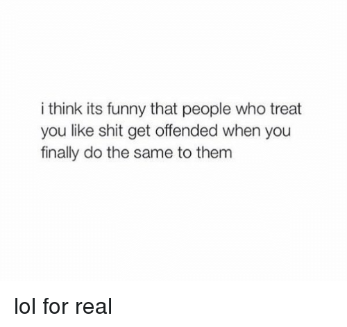 Funniness: i think its funny that people who treat  you like shit get offended when you  finally do the same to them lol for real