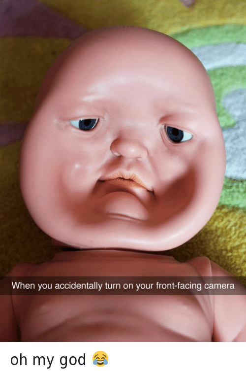 Front Face Camera: When you accidentally turn on your front-facing camera oh my god 😂