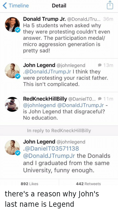 Funniness: Timeline  Detail  Donald Trump Jr.  Donald JTru... 36m  Ha 5 students when asked why  they were protesting couldn't even  answer. The participation medal/  micro aggression generation is  pretty sad!  2 John Legend  ajohnlegend they  13m  A .@Donald JTrump Jr I think were protesting your racist father.  This isn't complicated.  RedkneckHill Billy @Daniel TO... 11 m  ajohnlegend a Donald JTrump Jr  is John Legend that disgraceful?  No education.  In reply to RedKneckHillBilly  John Legend  ajohnlegend  A. a DanielTO3571138  @Donald JTrumpJr the Donalds  and graduated from the same  University, funny enough.  892 Likes  442 Retweets there's a reason why John's last name is Legend