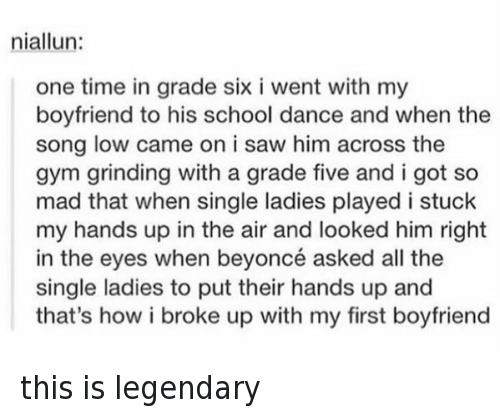 Single Ladie: niallun  one time in grade six i went with my  boyfriend to his school dance and when the  song low came on i saw him across the  gym grinding with a grade five and i got so  mad that when single ladies played i stuck  my hands up in the air and looked him right  in the eyes when beyoncé asked all the  single ladies to put their hands up and  that's how i broke up with my first boyfriend this is legendary