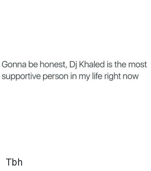 You Loyal: Gonna be honest, Dj Khaled is the most supportive person in my life right now Tbh