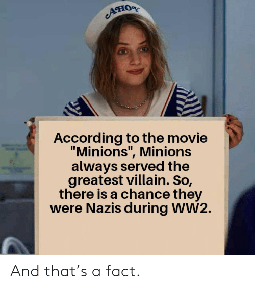 "ww2: Aно  According to the movie  ""Minions"", Minions  always served the  greatest villain. So,  there is a chance they  were Nazis during WW2. And that's a fact."