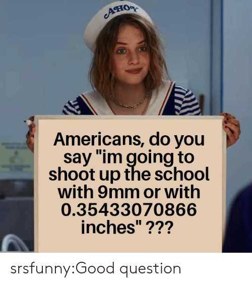 "Good Question: Aно  Americans, do you  say ""im going to  shoot up the school  with 9mm or with  0.35433070866  inches""??? srsfunny:Good question"