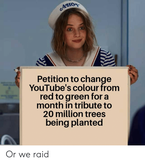 Colour: Aно  Petition to change  YouTube's colour from  red to green for a  month in tribute to  20 million trees  being planted Or we raid