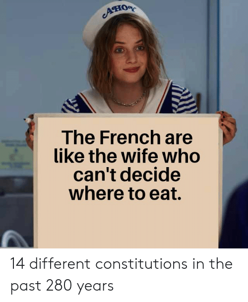 History, Wife, and French: Aно  The French are  like the wife who  can't decide  where to eat. 14 different constitutions in the past 280 years
