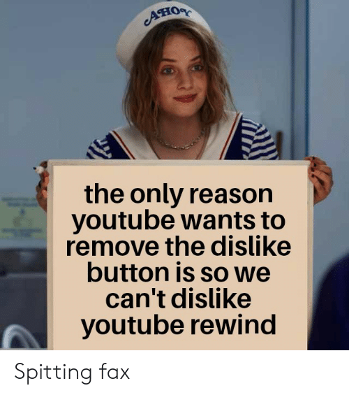 Spitting: Aно  the only reason  youtube wants to  remove the dislike  button is so we  can't dislike  youtube rewind Spitting fax
