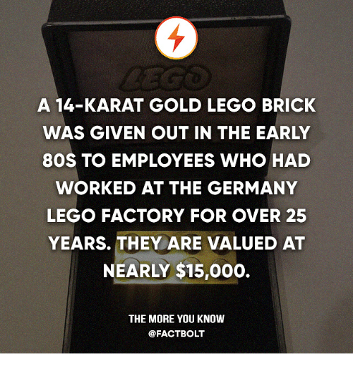 karat: A 14-KARAT GOLD LEGO BRICK  WAS GIVEN OUT IN THE EARLY  80S TO EMPLOYEES WHO HAD  WORKED AT THE GERMANY  LEGO FACTORY FOR OVER 25  YEARS. THEY ARE VALUED AT  NEARLY $15,000.  THE MORE YOU KNOW  @FACT BOLT