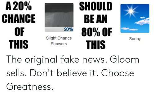 Fake, News, and Sunny: A 20%  CHANCE  OF  THIS  SHOULD  BEAN  80% OF  on  Slight Chance  Showers  Sunny The original fake news. Gloom sells. Don't believe it. Choose Greatness.