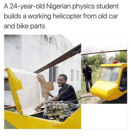 Physicic: A 24-year-old Nigerian physics student  builds a working helicopter from old car  and bike parts