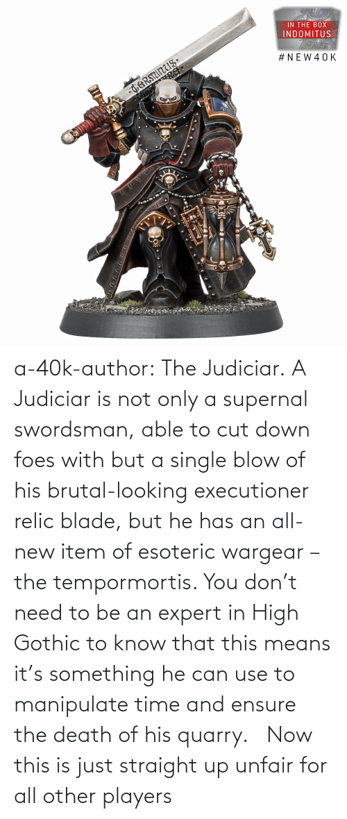 high: a-40k-author:  The Judiciar.  A Judiciar is not only a supernal swordsman, able to cut down foes with but a single blow of his brutal-looking executioner relic blade, but he has an all-new item of esoteric wargear – the tempormortis. You don't need to be an expert in High Gothic to know that this means it's something he can use to manipulate time and ensure the death of his quarry.     Now this is just straight up unfair for all other players