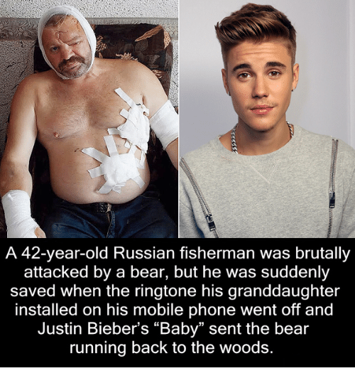 "Ringtones: A 42-year-old Russian fisherman was brutally  attacked by a bear, but he was suddenly  saved when the ringtone his granddaughter  installed on his mobile phone went off and  Justin Bieber's ""Baby"" sent the bear  running back to the woods."