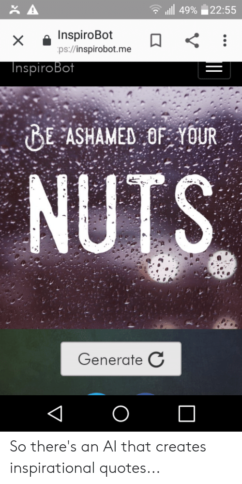 Quotes, Nuts, and  Ashamed: A  49% 22:55  InspiroBot  ps://inspirobot.me  X  InspiroBot  BE ASHAMED OF YOUR  NUTS  Generate C  O  V So there's an AI that creates inspirational quotes...