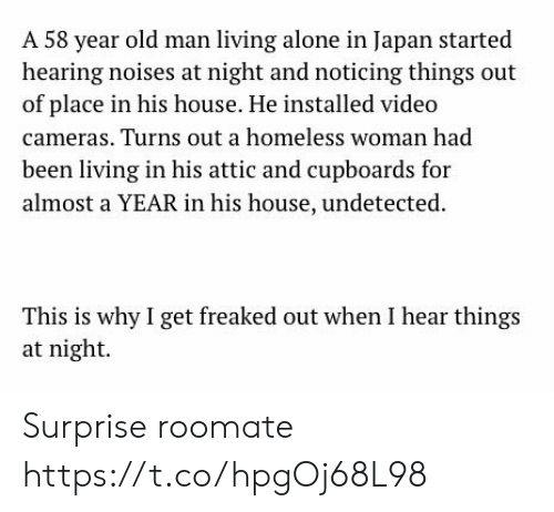 Roomate: A 58 year old man living alone in Japan started  hearing noises at night and noticing things out  of place in his house. He installed video  cameras. Turns out a homeless woman had  been living in his attic and cupboards for  almost a YEAR in his house, undetected  This is why I get freaked out when I hear things  at night Surprise roomate https://t.co/hpgOj68L98