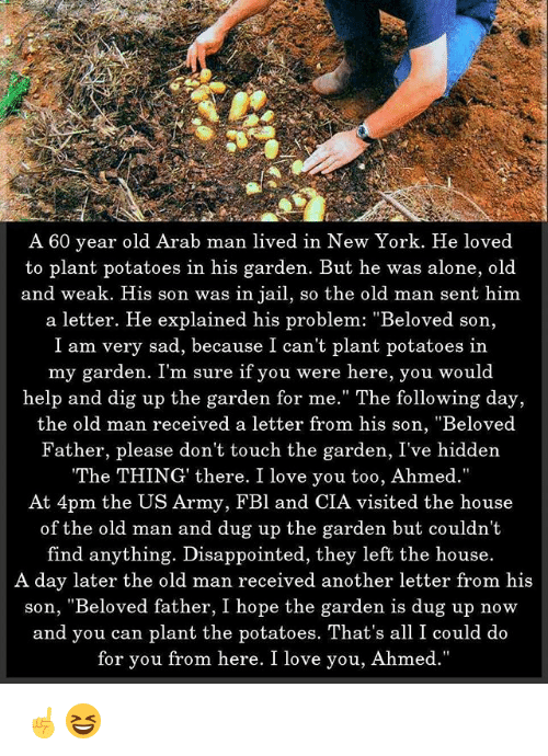 "Being Alone, Disappointed, and Jail: A 60 year old Arab man lived in New York. He loved  to plant potatoes in his garden. But he was alone, old  and weak. His son was in jail, so the old man sent him  a letter. He explained his problem: ""Beloved son,  I am very sad, because I can't plant potatoes in  my garden. I'm sure if you were here, you would  help and dig up the garden for me."" The following day,  the old man received a letter from his son, ""Beloved  Father, please don't touch the garden, I've hidden  The THING' there. I love you too, Ahmed.""  At 4pm the US Army, FBl and CIA visited the house  of the old man and dug up the garden but couldn'1t  find anything. Disappointed, they left the house.  A day later the old man received another letter from his  son, ""Beloved father, I hope the garden is dug up now  and you can plant the potatoes. That's all I could do  for you from here. I love you, Ahmed. ☝️😆"