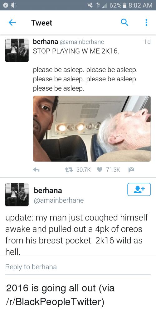 2k16: A. 62%. 8:02 AM  Tweet  berhana @amainberhane  STOP PLAYING W ME 2K16.  1d  please be asleep. please be asleep.  please be asleep. please be asleep.  please be asleep.  30.7K71.3K  berhana  @amainberhane  update: my man just coughed himself  awake and pulled out a 4pk of oreos  from his breast pocket. 2k16 wild as  hell  Reply to berhana <p>2016 is going all out (via /r/BlackPeopleTwitter)</p>