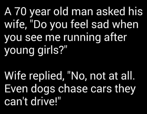 "Cars, Dogs, and Girls: A 70 year old man asked his  wife, ""Do you feel sad when  you see me running after  young girls?  Wife replied, ""No, not at all  Even dogs chase cars they  can't drive!"""