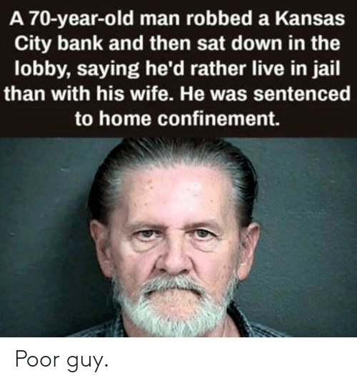 Poor Guy: A 70-year-old man robbed a Kansas  City bank and then sat down in the  lobby, saying he'd rather live in jail  than with his wife. He was sentenced  to home confinement. Poor guy.