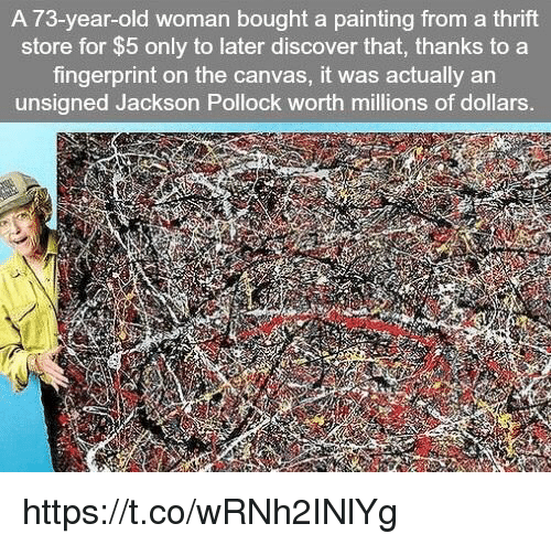 Old Woman, Canvas, and Discover: A 73-year-old woman bought a painting from a thrift  store for $5 only to later discover that, thanks to a  fingerprint on the canvas, it was actually an  unsigned Jackson Pollock worth millions of dollars. https://t.co/wRNh2INlYg