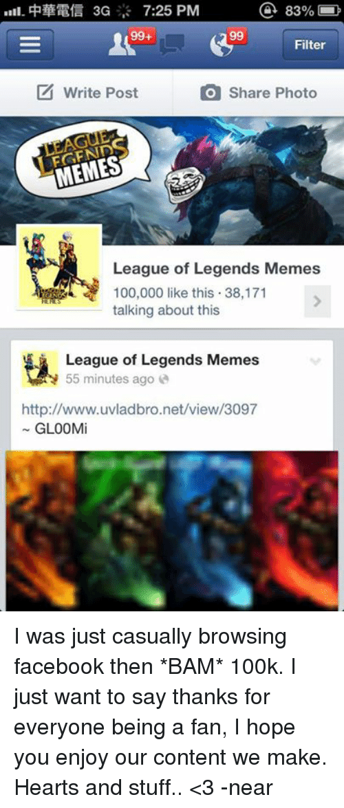 Facebook, League of Legends, and Meme: a 83%  uli.  philERfa 3G 7:25 PM  99  99+  Filter  write Post  Share Photo  MEMES  League of Legends Memes  100,000 like this 38,171  talking about this  League of Legends Memes  55 minutes ago  http://www.uvladbro.net/view/3097  GLOOMi I was just casually browsing facebook then *BAM* 100k. I just want to say thanks for everyone being a fan, I hope you enjoy our content we make. Hearts and stuff.. <3  -near