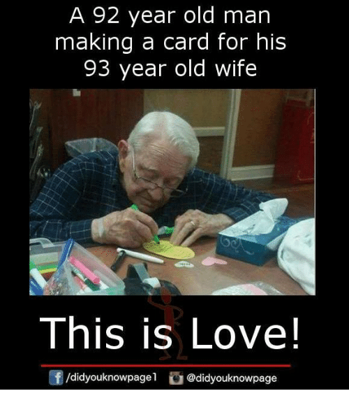 Love, Memes, and Old Man: A 92 year old man  making a card for his  93 year old wife  This is Love!  /didyouknowpagel @didyouknowpage