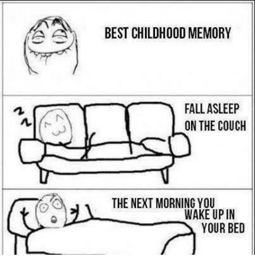 À   À  : A A  BEST CHILDHOOD MEMORY  FALL ASLEEP  ON THE COUCH  THE NEXT MORNING YOU  WAKE UP IN  YOUR BED