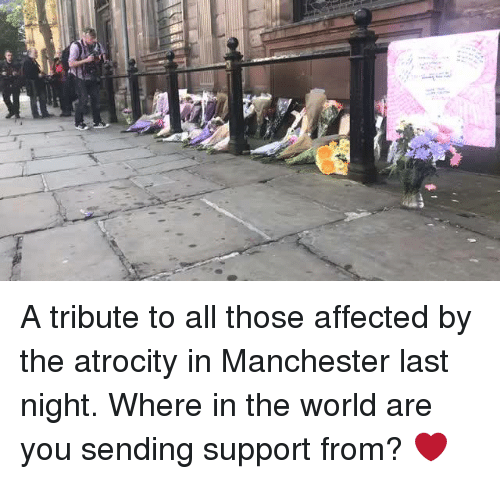 "À   À  : ""a A tribute to all those affected by the atrocity in Manchester last night.   Where in the world are you sending support from? ❤️"