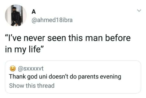 "thank god: A  @ahmed18ibra  ""I've never seen this man before  in my life""  @sxxXxvt  Thank god uni doesn't do parents evening  Show this thread"