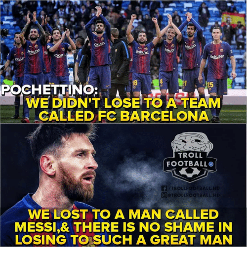 Barcelona, Football, and Memes: A akutn  Rakuten  Rakuten  Rakuter  18  POCHETIN  WE DIDN'T LOSE TO A TEAM  CALLED FC BARCELONA  TROLL  FOOTBALL  TROLLFODTBALL  回@TROLLFOOTBALL.H  WE LOST TO A MAN CALLED  MESSI,& THERE IS NO SHAME IN  LOSING TO SUCH A GREAT MAN
