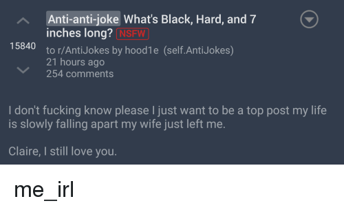anti jokes: A Anti-anti-joke What's Black, Hard, and 7  inches long?  NSFW  15840  to r/Anti Jokes by hoodle (self.Anti Jokes)  21 hours ago  254 comments  I don't fucking know please l just want to be a top post my life  is slowly falling apart my wife just left me  Claire, still love you. me_irl