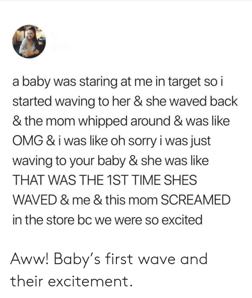 wave: a baby was staring at me in target so i  started waving to her & she waved back  & the mom whipped around & was like  OMG & i was like oh sorry i was just  waving to your baby & she was like  THAT WAS THE 1ST TIME SHES  WAVED & me & this mom SCREAMED  in the store bc we were so excitedi Aww! Baby's first wave and their excitement.
