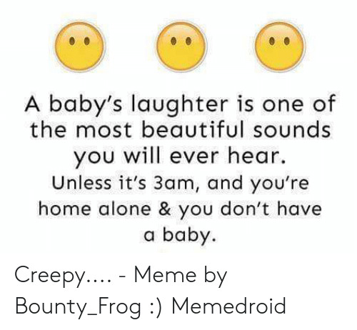 Being Alone, Beautiful, and Creepy: A baby's laughter is one of  the most beautiful sounds  you will ever hear  Unless it's 3am, and you're  home alone & you don't have  a baby Creepy.... - Meme by Bounty_Frog :) Memedroid