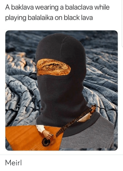 Black, MeIRL, and Lava: A baklava wearing a balaclava while  playing balalaika on black lava Meirl