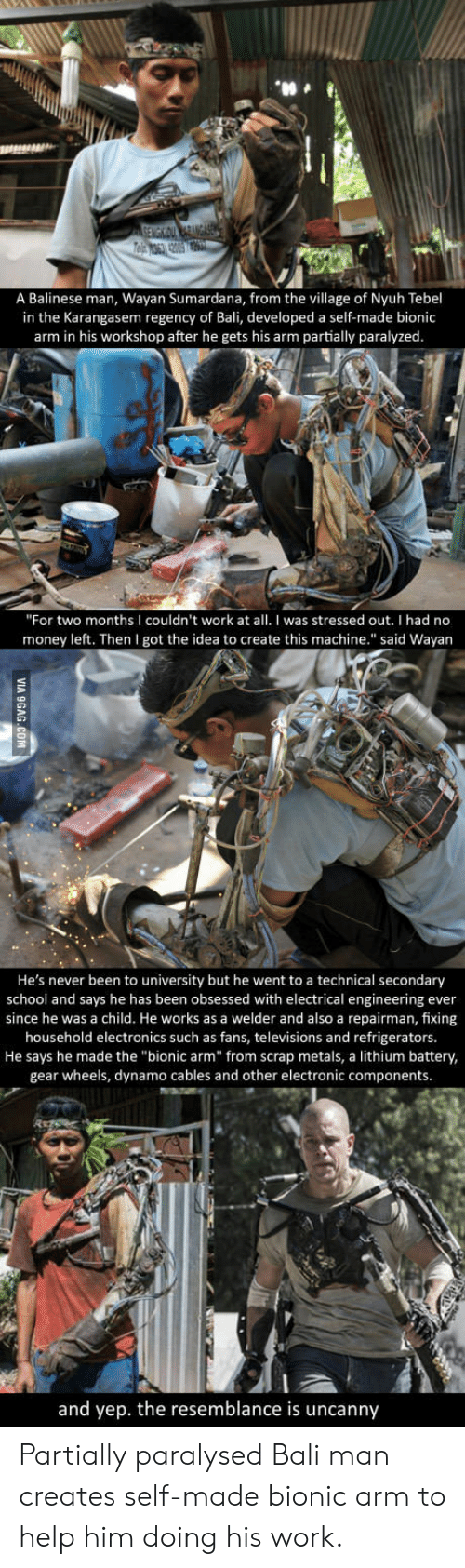 """the resemblance is uncanny: A Balinese man, Wayan Sumardana, from the village of Nyuh Tebel  in the Karangasem regency of Bali, developed a self-made bionic  arm in his workshop after he gets his arm partially paralyzed.  """"For two months I couldn't work at all. I was stressed out. I had no  money left. Then I got the idea to create this machine."""" said Wayan  He's never been to university but he went to a technical secondary  school and says he has been obsessed with electrical engineering ever  since he was a child. He works as a welder and also a repairman, fixing  household electronics such as fans, televisions and refrigerators.  He says he made the """"bionic arm"""" from scrap metals, a lithium battery,  gear wheels, dynamo cables and other electronic components.  3  and yep. the resemblance is uncanny Partially paralysed Bali man creates self-made bionic arm to help him doing his work."""