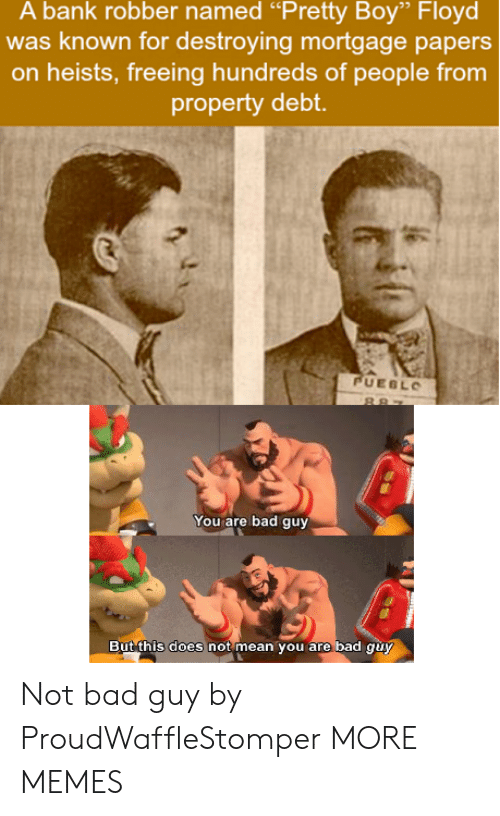 "Bad, Dank, and Memes: A bank robber named ""Pretty Boy"" Floyd  was known for destroying mortgage papers  on heists, freeing hundreds of people from  property debt  UEBL  You are bad guy  But this does not mean you are bad auy Not bad guy by ProudWaffleStomper MORE MEMES"