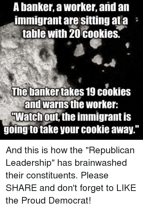 "Iwatch: A banker, a Worker, and an  immigrant are sitting at a  table with 20 cookies.  The banker takes 19 cookies  and Warnsthe Worker:  IWatch out, the immigrant is  going to take your cookie away."" And this is how the ""Republican Leadership"" has brainwashed their constituents. Please SHARE and don't forget to LIKE the Proud Democrat!"