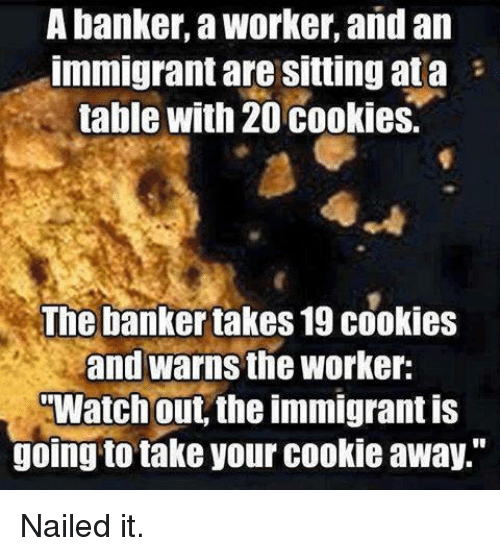 "Cookiness: A banker, a Worker, and an  Immigrant are Sitting ata  table with 20 cookies.  The banker takes19 cookies  and warns the Worker:  Watch out, the immigrant is  going to take your cookie away."" Nailed it."