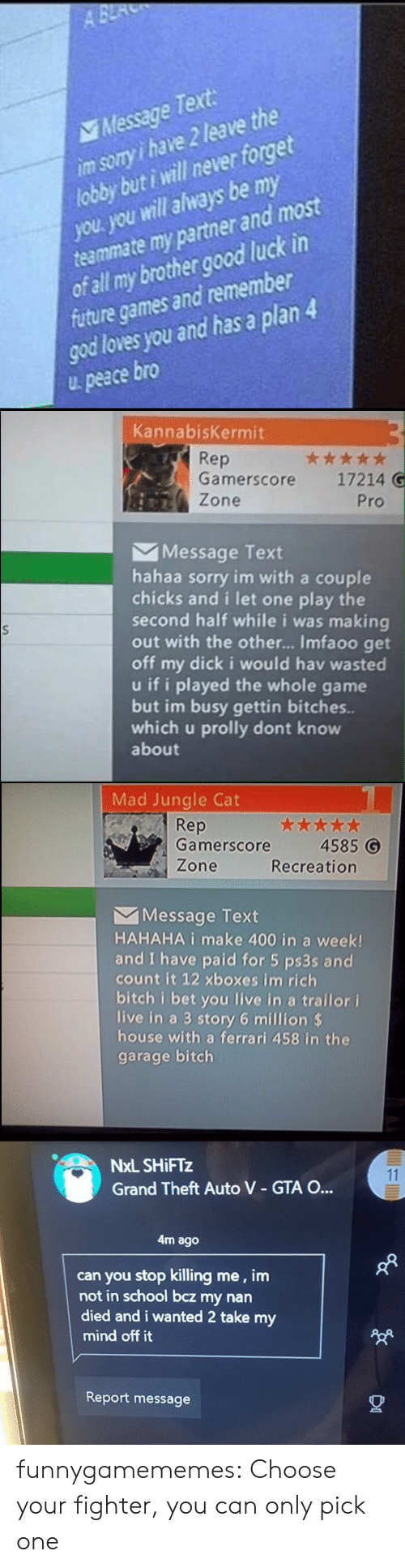 Stop Killing: A BE  Message Text  im sory i have 2 leave the  lobby but i will never forget  you. you will always be my  teammate my partner and most  of all my brother good luck in  future games and remember  god loves you and has a plan 4  peace bro   KannabisKermit  Rep  Gamerscore  ***  17214 G  Zone  Pro  Message Text  hahaa sorry im with a couple  chicks and i let one play the  second half while i was making  out with the othe... Imfaoo get  off my dick i would hav wasted  u if i played the whole game  but im busy gettin bitches..  which u prolly dont know  about   Mad Jungle Cat  Rep  Gamerscore  4585 G  Zone  Recreation  Message Text  HAHAHA i make 400 in a week!  and I have paid for 5 ps3s and  count it 12 xboxes im rich  bitch i bet you live in a trailor i  live in a 3 story 6 million $  house with a ferrari 458 in the  garage bitch   NxL SHIFTZ  11  Grand Theft Auto V - GTA O...  4m ago  can you stop killing me, im  not in school bcz my nan  died and i wanted 2 take my  mind off it  Report message funnygamememes: Choose your fighter, you can only pick one