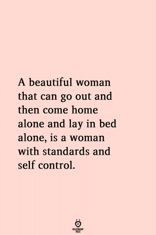 Beautiful Woman: A beautiful woman  that can go out and  then come home  alone and lay in bed  alone, 1s a woman  with standards and  self control.