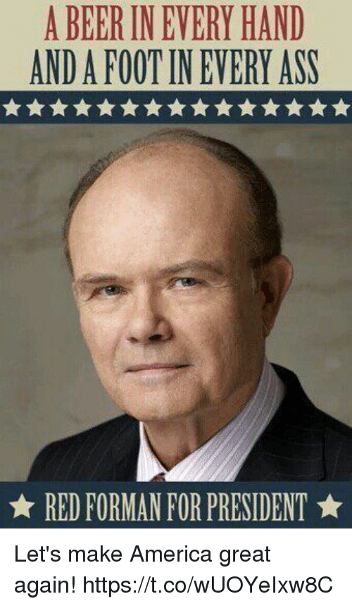 Making America Great Again: A BEER IN EVERY HAND  AND A FOOT IN EVERY ASS  ★ RED FORMAN FOR PRESIDENT ★ Let's make America great again! https://t.co/wUOYeIxw8C