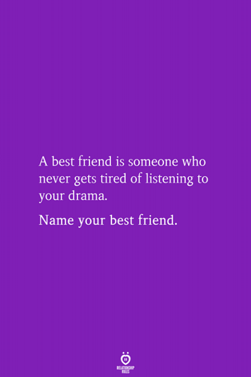drama: A best friend is someone who  never gets tired of listening to  your drama.  Name your best friend.  RELATIONSHIP  LES
