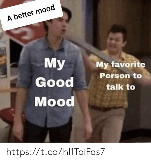 Memes, Mood, and Good: A better mood  My  My favorite  Person to  Good  talk to  Mood https://t.co/hl1ToiFas7