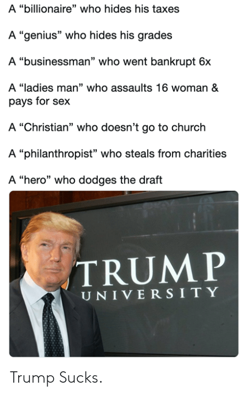 """Church, Memes, and Sex: A """"billionaire"""" who hides his taxes  A """"genius"""" who hides his grades  A """"businessman"""" who went bankrupt 6x  A """"ladies man"""" who assaults 16 woman &  pays for sex  A """"Christian"""" who doesn't go to church  A """"philanthropist"""" who steals from charities  A """"hero"""" who dodges the draft  TRUMP  UNIVERSITY Trump Sucks."""