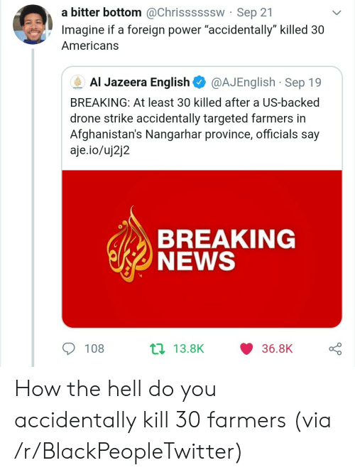 """Drone: a bitter bottom @Chrissssssw Sep 21  Imagine if a foreign power """"accidentally"""" killed 30  Americans  Al Jazeera English  @AJEnglish Sep 19  AUAEERA  BREAKING: At least 30 killed after a US-backed  drone strike accidentally targeted farmers in  Afghanistan's Nangarhar province, officials say  aje.io/uj2j2  BREAKING  NEWS  t 13.8K  108  36.8K How the hell do you accidentally kill 30 farmers (via /r/BlackPeopleTwitter)"""