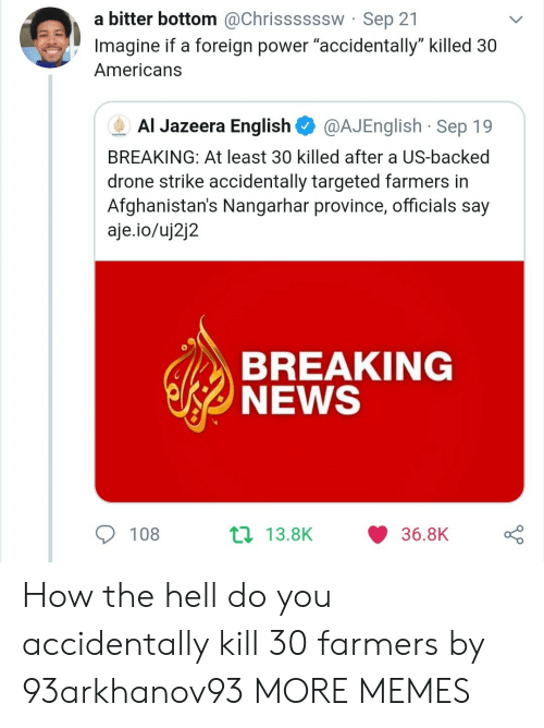"""Drone: a bitter bottom @Chrissssssw Sep 21  Imagine if a foreign power """"accidentally"""" killed 30  Americans  Al Jazeera English  @AJEnglish Sep 19  AUAEERA  BREAKING: At least 30 killed after a US-backed  drone strike accidentally targeted farmers in  Afghanistan's Nangarhar province, officials say  aje.io/uj2j2  BREAKING  NEWS  t 13.8K  108  36.8K How the hell do you accidentally kill 30 farmers by 93arkhanov93 MORE MEMES"""