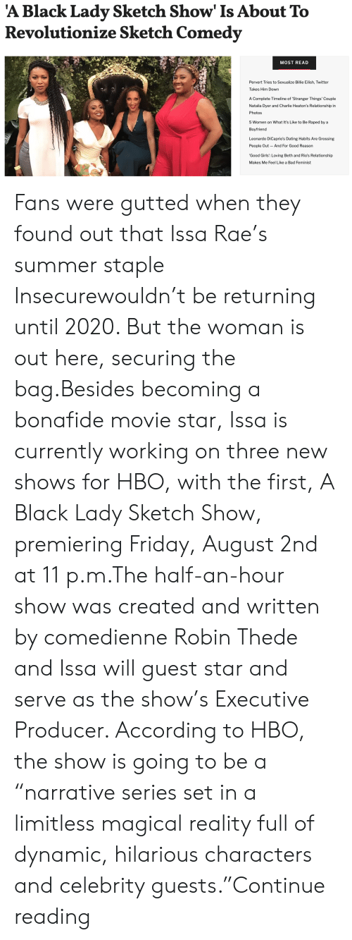 "executive: 'A Black Lady Sketch Show' Is About To  Revolutionize Sketch Comedy  MOST READ  Pervert Tries to Sexualize Billie Eilish, Twitter  Takes Him Down  A Complete Timeline of 'Stranger Things' Couple  Natalia Dyer and Charlie Heaton's Relationship in  Photos  5 Women on What It's Like to Be Raped by a  Boyfriend  Leonardo DiCaprio's Dating Habits Are Grossing  People Out And For Good Reason  'Good Girls': Loving Beth and Rio's Relationship  Makes Me Feel Like a Bad Feminist Fans were gutted when they found out that Issa Rae's summer staple Insecurewouldn't be returning until 2020. But the woman is out here, securing the bag.Besides becoming a bonafide movie star, Issa is currently working on three new shows for HBO, with the first, A Black Lady Sketch Show, premiering Friday, August 2nd at 11 p.m.The half-an-hour show was created and written by comedienne Robin Thede and Issa will guest star and serve as the show's Executive Producer. According to HBO, the show is going to be a ""narrative series set in a limitless magical reality full of dynamic, hilarious characters and celebrity guests.""Continue reading"
