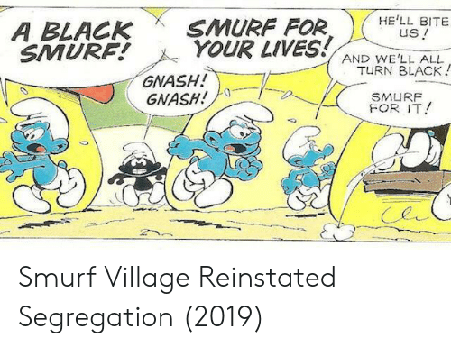 Black, Smurf, and All: A BLACK SMURF FORHELL BITE  YOUR LIVES AND WELL ALL  us!  SMURF!  TURN BLACK  GNASH  FOR T! Smurf Village Reinstated Segregation (2019)