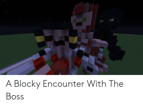 Boss, The Boss, and The: A Blocky Encounter With The Boss